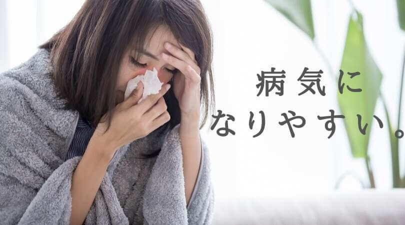 病気になりやすい。